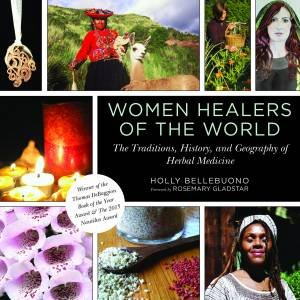 Women Healers Of The World: The Traditions, History, And Geography Of Herbal Medicine by Holly Bellebuono & Rosemary Gladstar