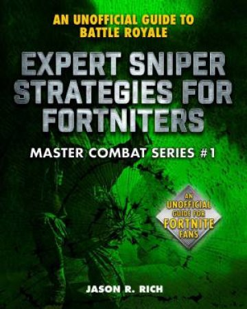 An Unofficial Guide To Fortnite Battle Royale: Expert Sniper Strategies by Jason R. Rich