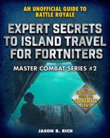 An Unofficial Guide To Battle Royale: Expert Secrets To Island Travel For Fortniters by Jason R. Rich