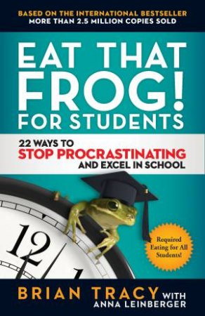 Eat That Frog! For Students by Anna Leinberger & Brian Tracy