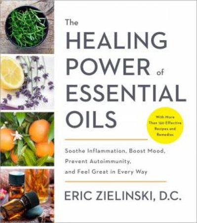 The Healing Power Of Essential Oils by Eric Zielinski D.C