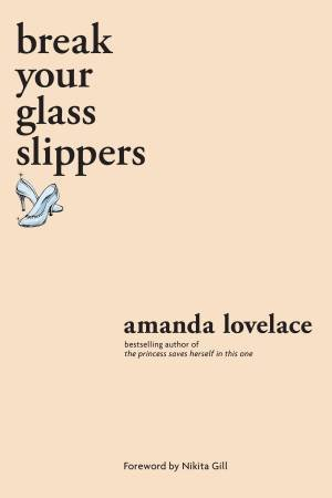 Break Your Glass Slippers by Amanda Lovelace