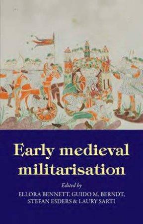 Early Medieval Militarisation by Ellora Bennett & Guido M. Berndt & Stefan Esders & Laury Sarti