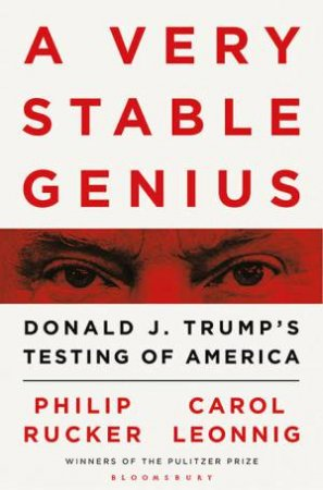 A Very Stable Genius: Donald J. Trump's Testing Of America by Philip Rucker Carol Leonnig