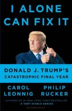 I Alone Can Fix It Donald J Trumps Catastrophic Final Year