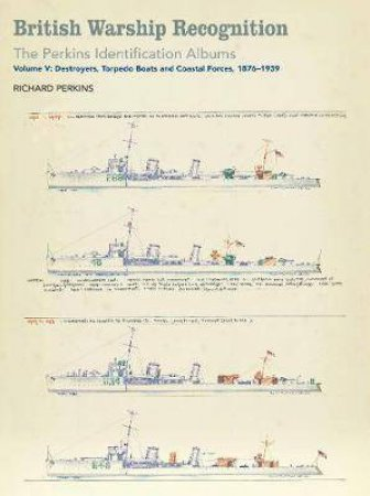 British Warship Recognition: The Perkins Identification Albums, Destroyers, Torpedo Boats and Coastal Forces, 1876-1939 Volume V by Richard Perkins
