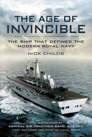 The Age Of Invincible: The Ship That Defined The Modern Royal Navy by Nick Childs