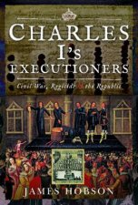 Charles Is Executioners Civil War Regicide And The Republic