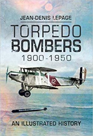Torpedo Bombers, 1900-1950: An Illustrated History by Jean-Denis Lepage