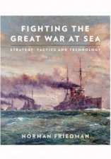 Fighting the Great War at Sea Strategy Tactics and Technology