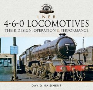 L N E R 4-6-0 Locomotives: Their Design, Operation And Performance