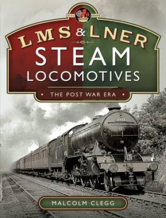 L M S & L N E R Steam Locomotives: The Post War Era by Malcolm Clegg