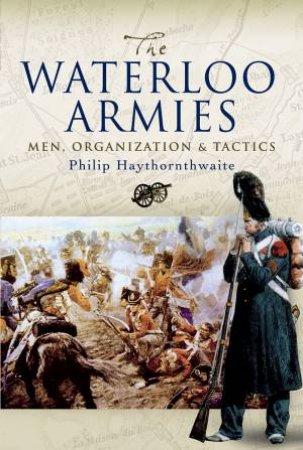 The Waterloo Armies: Men, Organization And Tactics