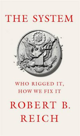 The System: Who Rigged It, How We Fix It by Robert Reich