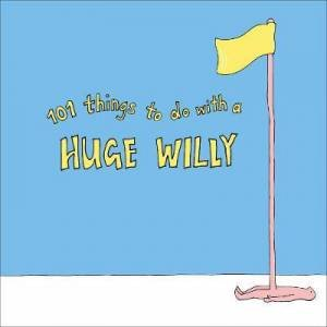101 Things To Do With A Huge Willy by No Author