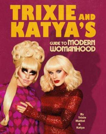 Trixie And Katya's Guide To Modern Womanhood by Trixie Mattel & Katya Zamolodchikova