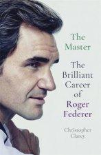 The Master The Brilliant Career Of Roger Federer