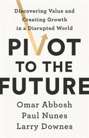 Pivot To The Future by Paul Nunes & Larry Downes & Omar Abbosh