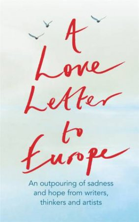 A Love Letter To Europe by Frank Cottrell Boyce & William Dalrymple & Margaret Drabble & Simon Callow & Tracey Emin & J.K. Rowling & Holly Johnson & Pete Townshend & Melvyn Bragg & Jeffrey Boakye