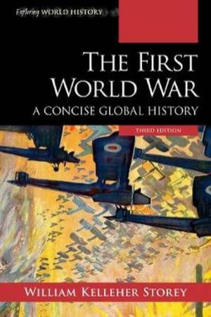 The First World War: A Concise Global History by William Kelleher Storey