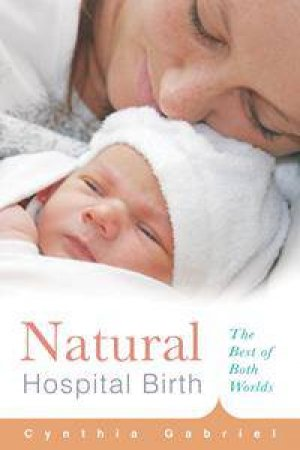 Natural Hospital Birth: The Best Of Both Worlds by Cynthia Gabriel