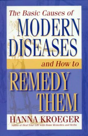 The Basic Causes Of Modern Diseases & How To Remedy Them by Hanna Kroeger