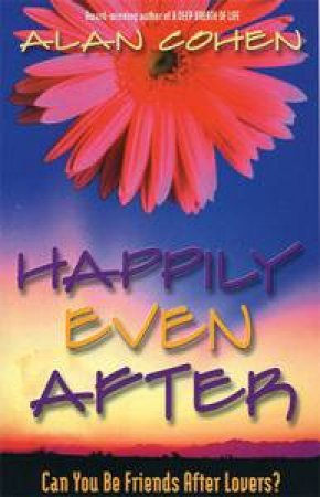 Happily Even After: Can You Be Friends After Lovers? by Alan Cohen