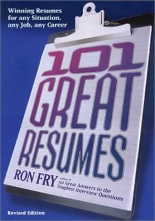 101 Great Resumes: Winning Resumes For Any Situation, Any Job, Any Career by Ron Fry