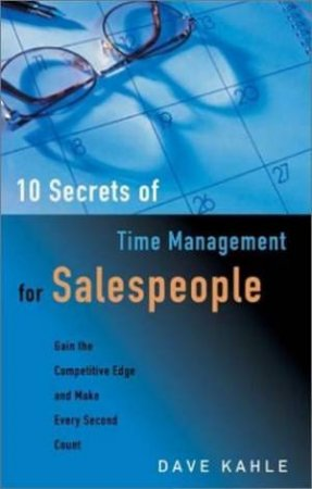10 Secrets Of Time Management For Salespeople: Gain The Competitive Edge And Make Every Second Count by Dave Kahle