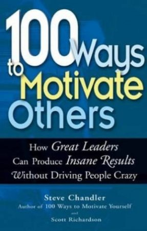 100 Ways To Motivate Others: How Great Leaders Produce Insane Results Without Driving People Crazy by Steve Chandler