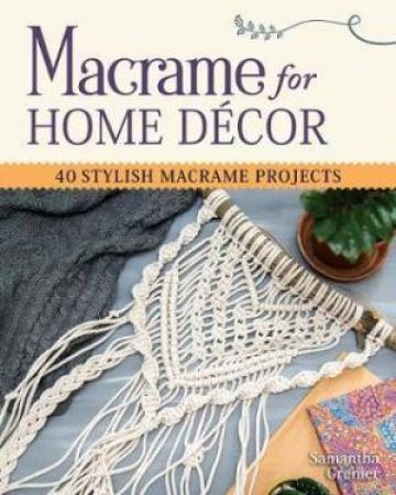 Macrame For Home Decor: 40 Stunning Projects For Stylish Decorating by Samantha Grenier