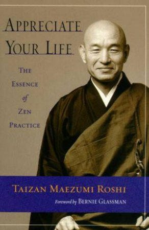 Appreciate Your Life: The Essence Of Zen Practice by Taizan Maezumi Roshi