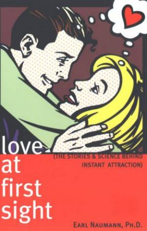 Love At First Sight: The Stories And Science Behind Instant Attraction by Earl Naumann, Ph.D
