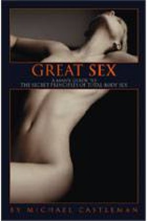 Great Sex: A Man's Guide To The Secret Principles Of Total-Body Sex  by Michael Castleman