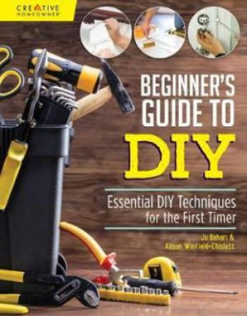 Beginner's Guide To DIY & Home Repair: Essential DIY Techniques For The First Timer by Jo Behari