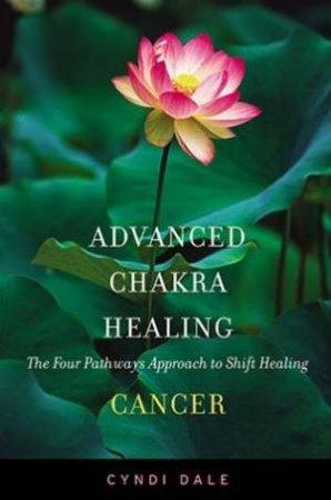 Advanced Chakra Healing: Cancer by Cyndi Dale
