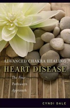 Advanced Chakra Healing: Heart Disease: The Four Pathways Approach by Cyndi Dale