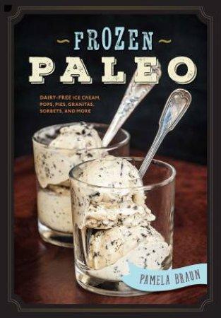 Frozen Paleo: Dairy-Free Ice Cream, Pops, Pies, Granitas, And Sorbets