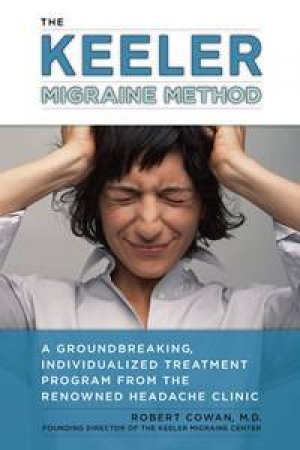 The Keeler Migraine Method: A Groundbreaking, Individualized Program from the Renowned Headache Treatment Clinic by Robert Cowan