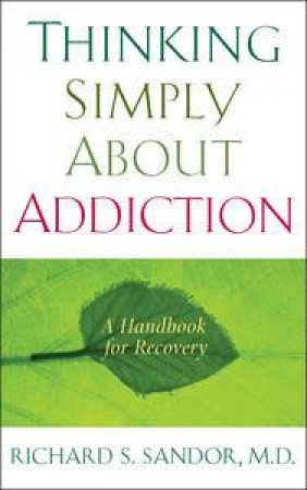 Thinking Simply About Addiction: A Handbook for Recovery by Richard Sandor
