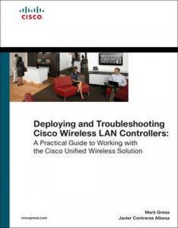Deploying and Troubleshooting Cisco Wireless LAN Controllers by Mark Gress & Lee Johnson