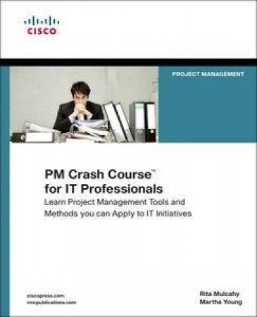 PM Crash Course for IT Professionals: Real-World Project Management Tools and Techniques for IT Initiatives by Rita Mulcahy & Martha Young