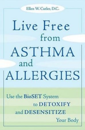 Life Free From Asthma And Allergies: Use the BioSET System To Detoxify And Desensitize Your Body by Ellen W Cutler