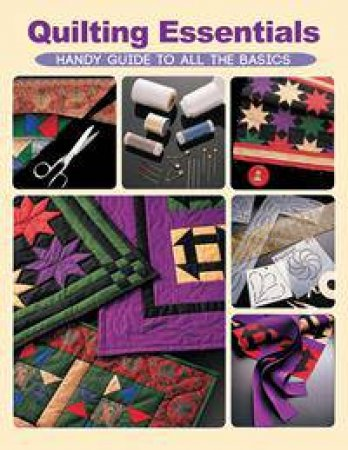 Quilting Essentials: Handy Guide to all the Basics by Various
