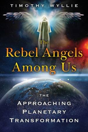 Rebel Angels Among Us: The Approaching Planetary Transformation by Timothy Wyllie