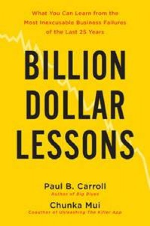 Billion Dollar Lessons: What You Can Learn from the Most Inexcusable Business Failures of the Last 25 Years by Paul B Carroll & Chunka Mui