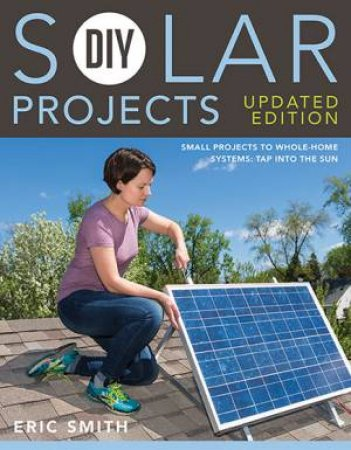 DIY Solar Projects: Small Projects To Whole-Home Systems by Eric Smith & Philip Schmidt