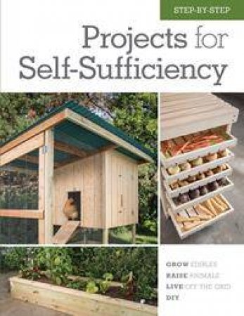 Step-by-Step Projects for Self-Sufficiency by Editors of Cool Springs Press