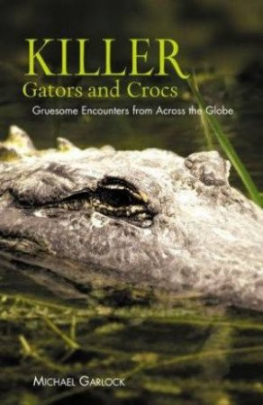 Killer Gators And Crocs: Gruesome Encounters From Across The Globe by Michael Garlock