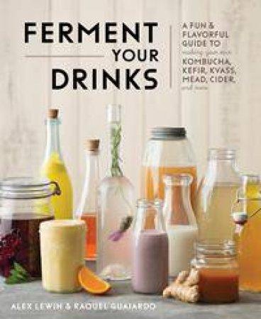 Ferment Your Drinks by Alex Lewin & Raquel Guajardo
